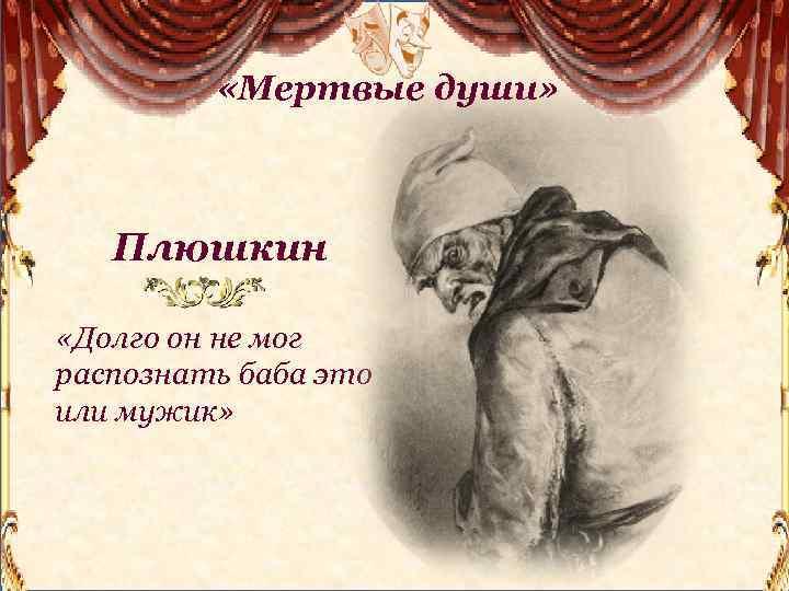 «Мертвые души» Плюшкин «Долго он не мог распознать баба это или мужик»