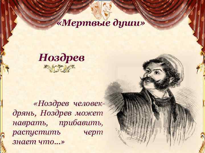 «Мертвые души» Ноздрев «Ноздрев человекдрянь, Ноздрев может наврать, прибавить, распустить черт знает что…»