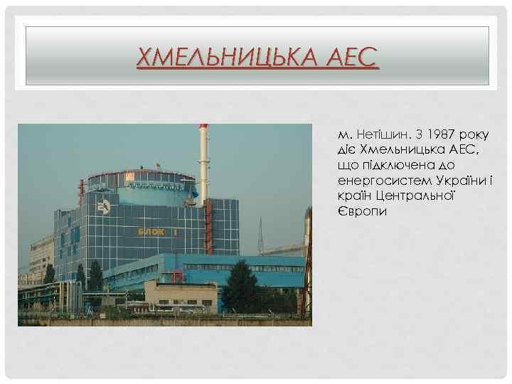 ХМЕЛЬНИЦЬКА АЕС м. Нетішин. З 1987 року діє Хмельницька АЕС, що підключена до енергосистем