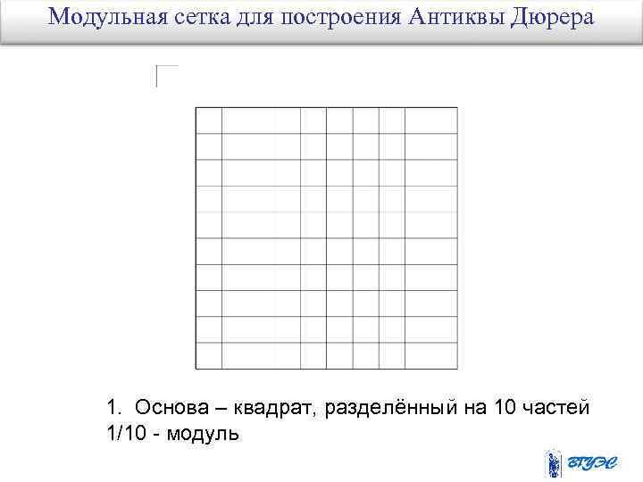 Модульная сетка для построения Антиквы Дюрера 1. Основа – квадрат, разделённый на 10 частей