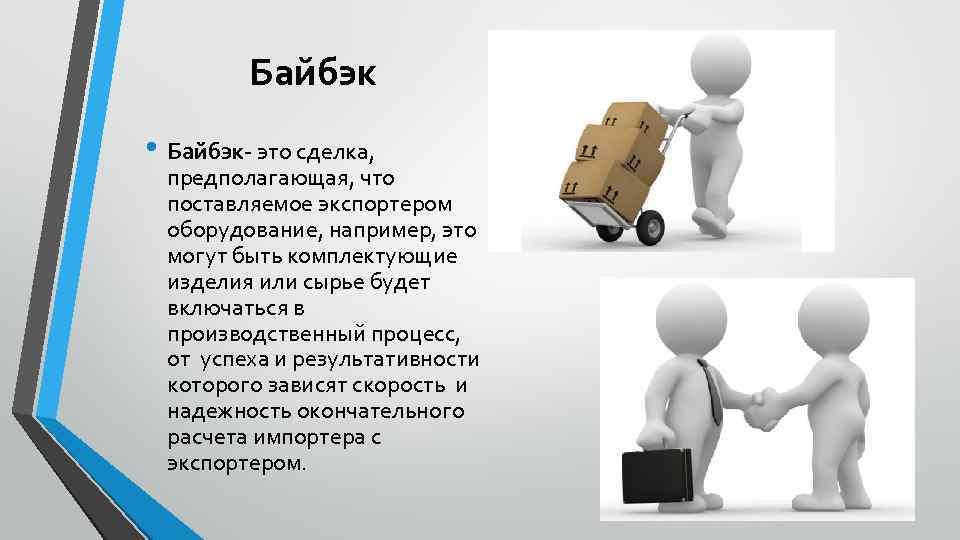 Байбэк • Байбэк- это сделка, предполагающая, что поставляемое экспортером оборудование, например, это могут быть