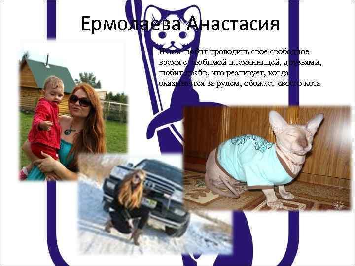 Ермолаева Анастасия Настя любит проводить свое свободное время с любимой племянницей, друзьями, любит драйв,