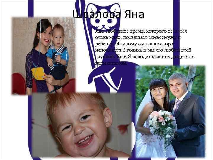 Швалова Яна свободное время, которого остается очень мало, посвящает семье: мужу и ребенку. Яниному