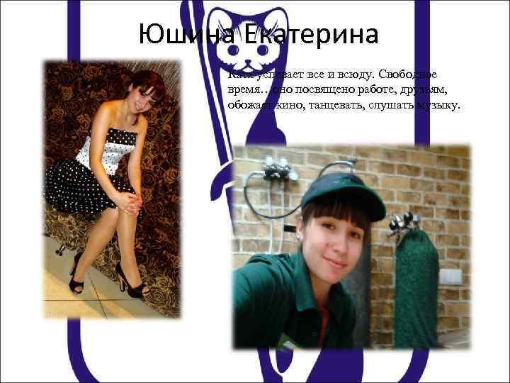 Юшина Екатерина Катя успевает все и всюду. Свободное время…оно посвящено работе, друзьям, обожает кино,