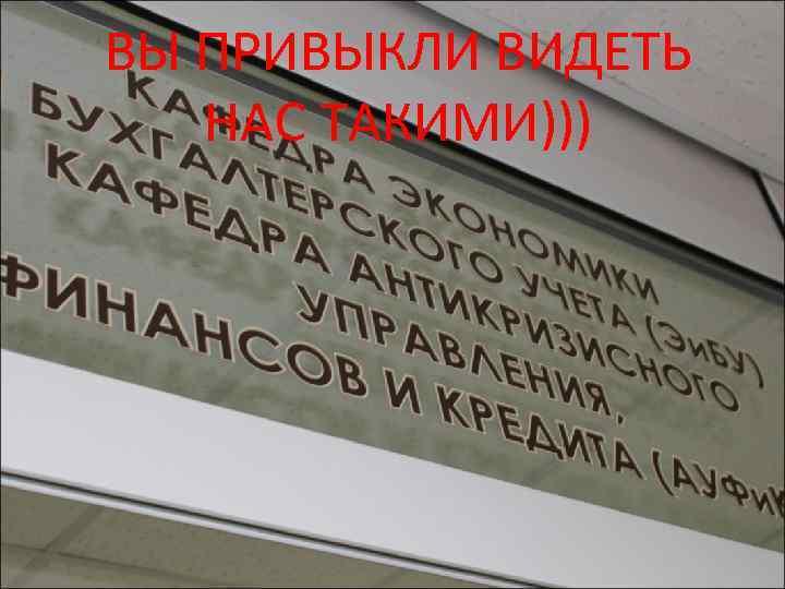 ВЫ ПРИВЫКЛИ ВИДЕТЬ НАС ТАКИМИ)))