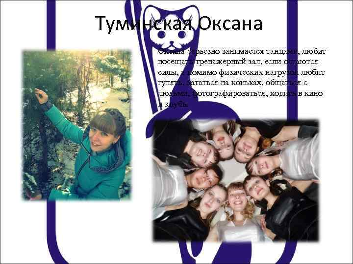 Туминская Оксана серьезно занимается танцами, любит посещать тренажерный зал, если остаются силы, а помимо