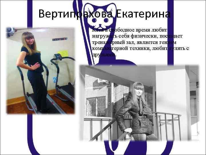 Вертипрахова Екатерина Катя в свободное время любит нагружать себя физически, посещает тренажерный зал, является