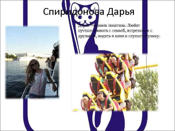 Спиридонова Дарья –человек позитива. Любит путешествовать с семьей, встречаться с друзьями, ходить в кино