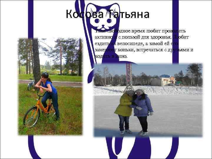 Косова Татьяна Таня свободное время любит проводить активно и с пользой для здоровья. Любит