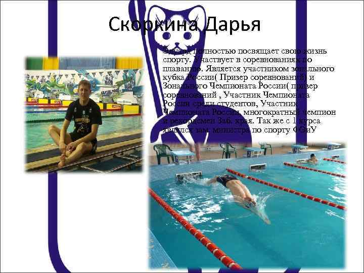 Скоркина Дарья Эдуард полностью посвящает свою жизнь спорту. Участвует в соревнованиях по плаванию. Является