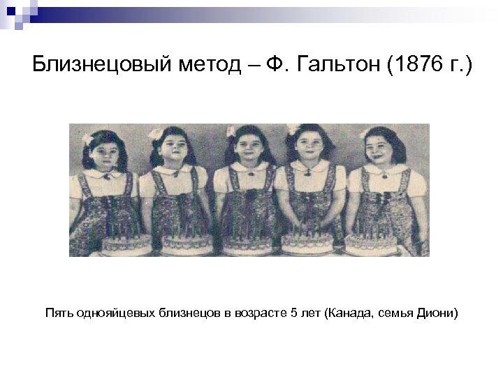 Близнецовый метод – Ф. Гальтон (1876 г. ) Пять однояйцевых близнецов в возрасте 5