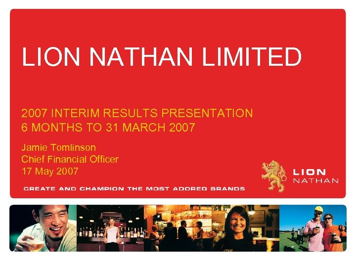 LION NATHAN LIMITED 2007 INTERIM RESULTS PRESENTATION 6 MONTHS TO 31 MARCH 2007 Jamie