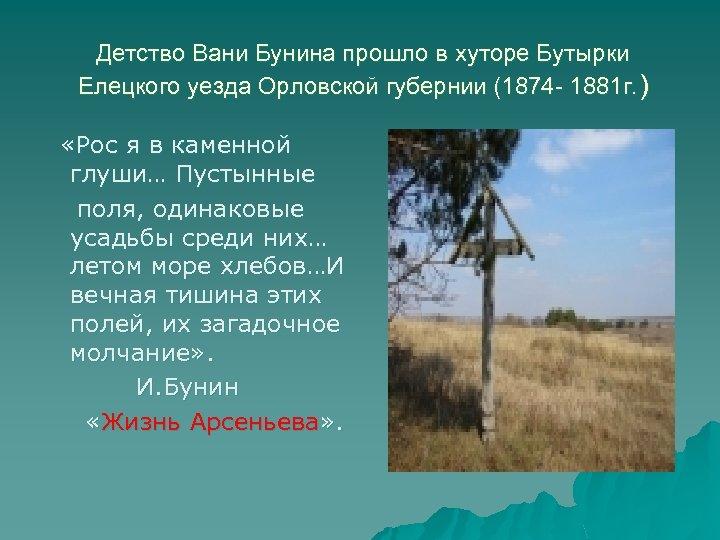 Детство Вани Бунина прошло в хуторе Бутырки Елецкого уезда Орловской губернии (1874 - 1881