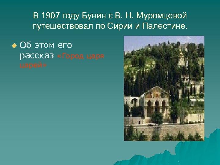 В 1907 году Бунин с В. Н. Муромцевой путешествовал по Сирии и Палестине. u