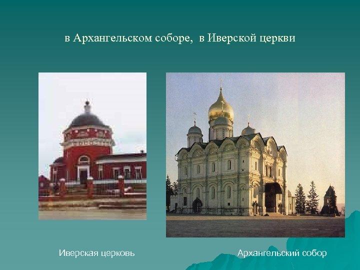 в Архангельском соборе, в Иверской церкви Иверская церковь Архангельский собор