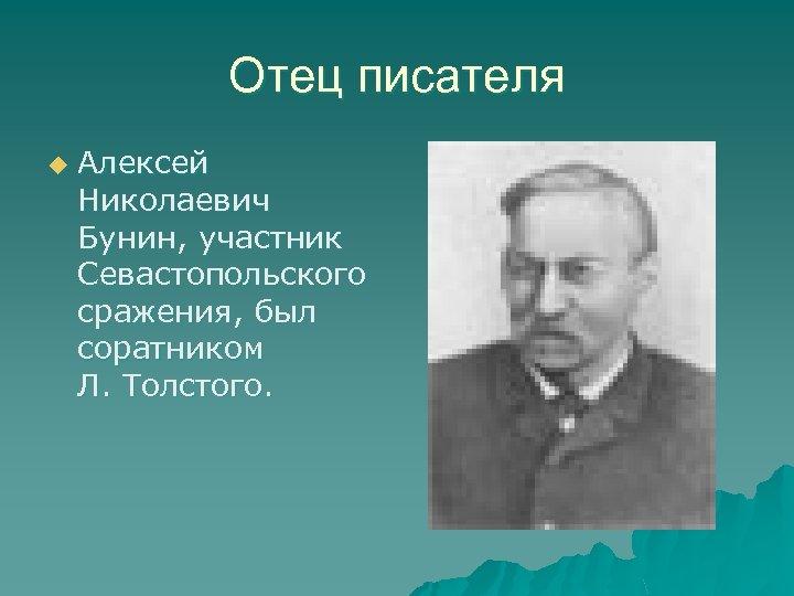Отец писателя u Алексей Николаевич Бунин, участник Севастопольского сражения, был соратником Л. Толстого.