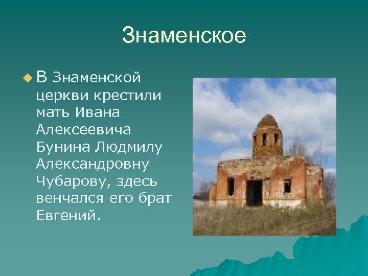 Знаменское u. В Знаменской церкви крестили мать Ивана Алексеевича Бунина Людмилу Александровну Чубарову, здесь