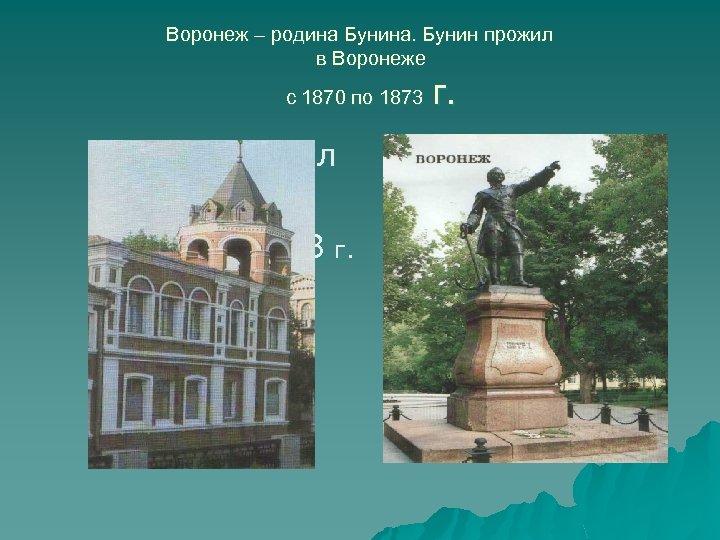 Воронеж – родина Бунина. Бунин прожил в Воронеже с 1870 по 1873 Бунин прожил