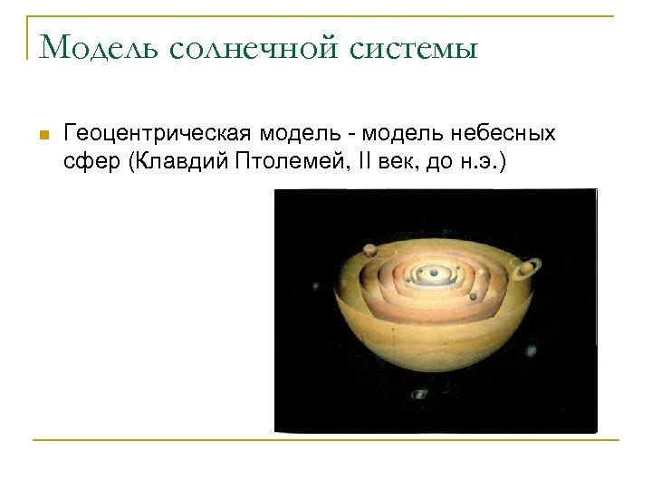 Модель солнечной системы n Геоцентрическая модель - модель небесных сфер (Клавдий Птолемей, II век,