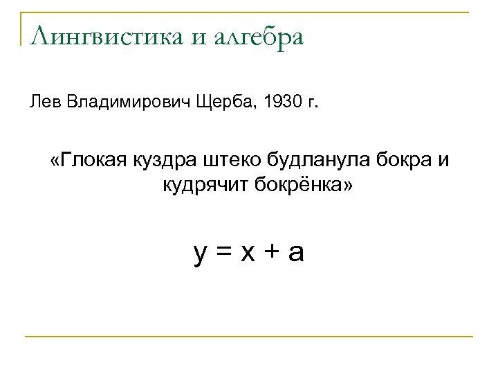 Лингвистика и алгебра Лев Владимирович Щерба, 1930 г. «Глокая куздра штеко будланула бокра и