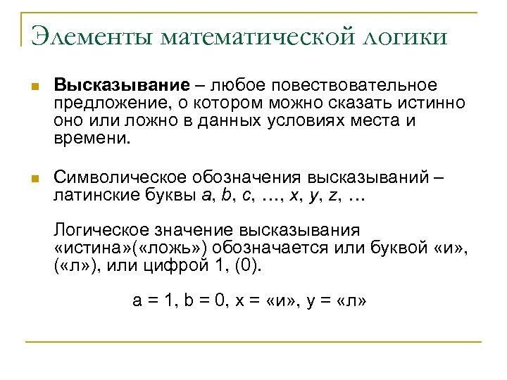 Элементы математической логики n n Высказывание – любое повествовательное предложение, о котором можно сказать