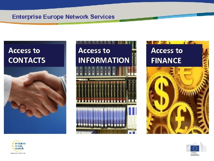 Enterprise Europe Network Services Access to CONTACTS Access to INFORMATION Access to FINANCE