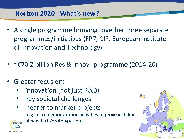 Horizon 2020 - What's new? • A single programme bringing together three separate programmes/initiatives