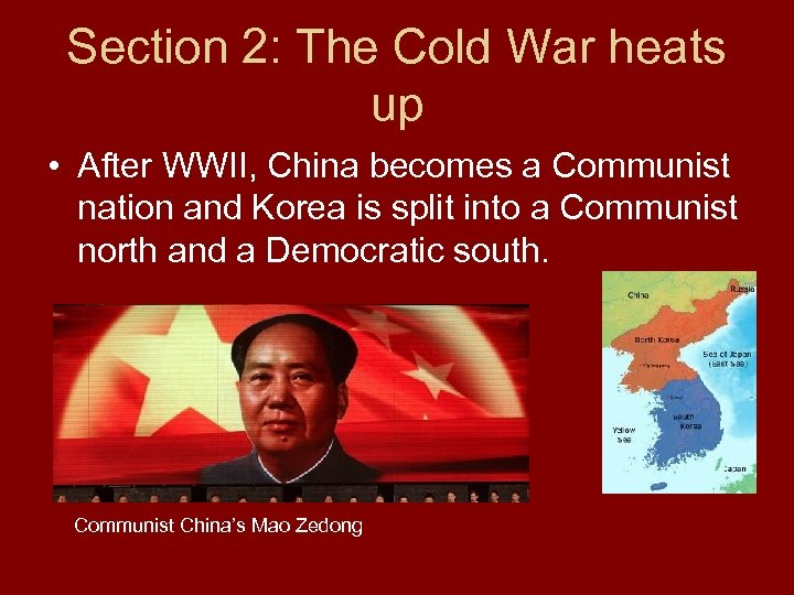 Section 2: The Cold War heats up • After WWII, China becomes a Communist