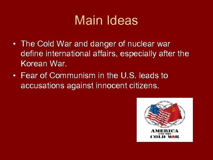 Main Ideas • The Cold War and danger of nuclear war define international affairs,