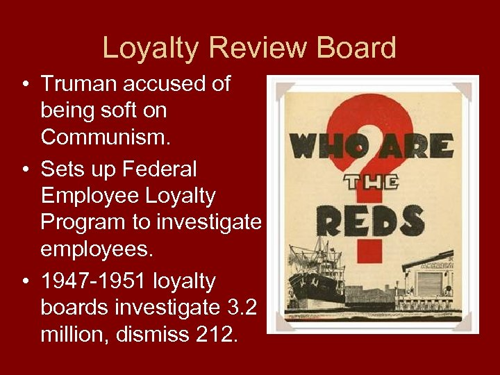 Loyalty Review Board • Truman accused of being soft on Communism. • Sets up