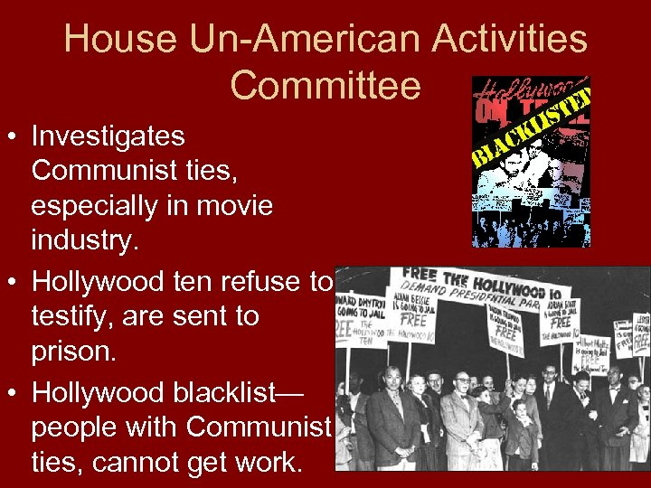 House Un-American Activities Committee • Investigates Communist ties, especially in movie industry. • Hollywood
