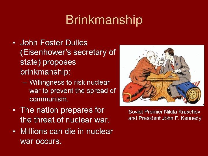Brinkmanship • John Foster Dulles (Eisenhower's secretary of state) proposes brinkmanship: – Willingness to