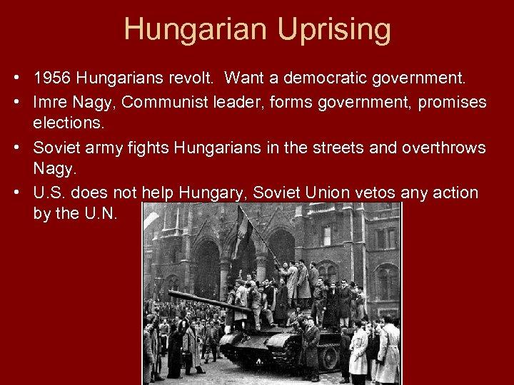 Hungarian Uprising • 1956 Hungarians revolt. Want a democratic government. • Imre Nagy, Communist