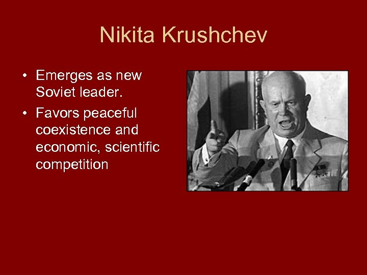 Nikita Krushchev • Emerges as new Soviet leader. • Favors peaceful coexistence and economic,