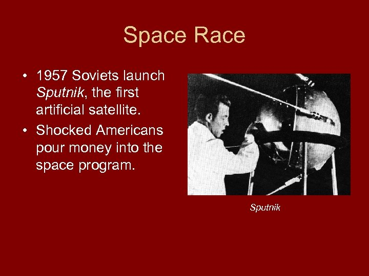 Space Race • 1957 Soviets launch Sputnik, the first artificial satellite. • Shocked Americans