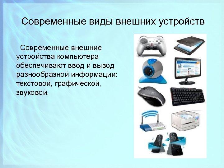 Современные виды внешних устройств Современные внешние устройства компьютера обеспечивают ввод и вывод разнообразной информации: