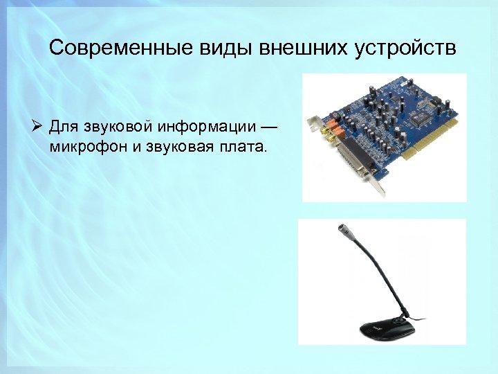 Современные виды внешних устройств Ø Для звуковой информации — микрофон и звуковая плата.