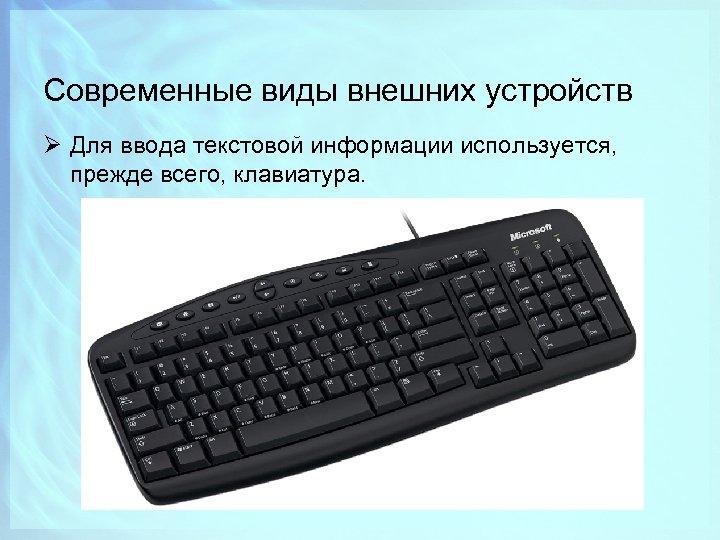 Современные виды внешних устройств Ø Для ввода текстовой информации используется, прежде всего, клавиатура.
