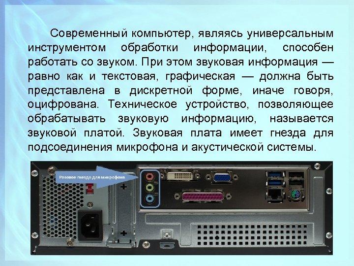 Современный компьютер, являясь универсальным инструментом обработки информации, способен работать со звуком. При этом