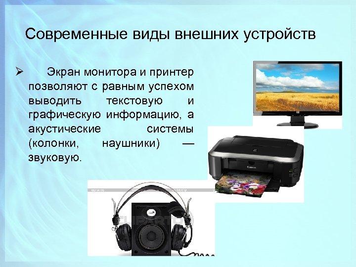 Современные виды внешних устройств Ø Экран монитора и принтер позволяют с равным успехом выводить