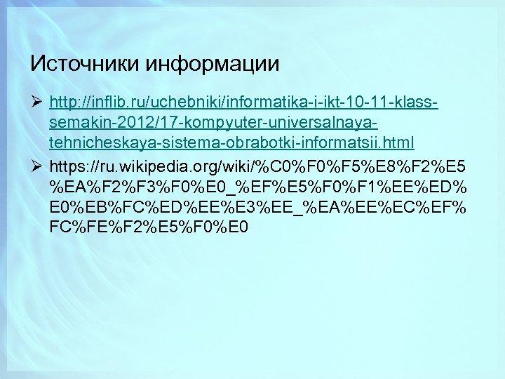 Источники информации Ø http: //inflib. ru/uchebniki/informatika-i-ikt-10 -11 -klasssemakin-2012/17 -kompyuter-universalnayatehnicheskaya-sistema-obrabotki-informatsii. html Ø https: //ru. wikipedia.