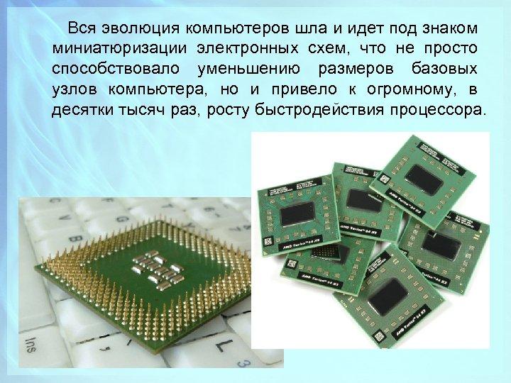 Вся эволюция компьютеров шла и идет под знаком миниатюризации электронных схем, что не