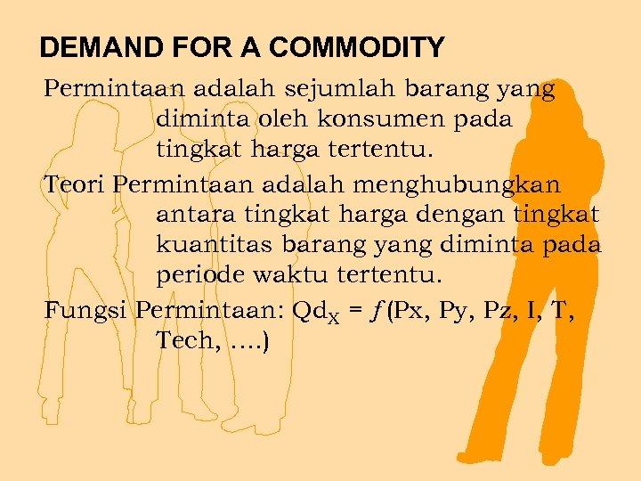 DEMAND FOR A COMMODITY Permintaan adalah sejumlah barang yang diminta oleh konsumen pada tingkat