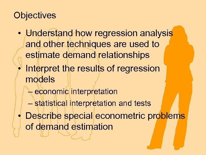 Objectives • Understand how regression analysis and other techniques are used to estimate demand