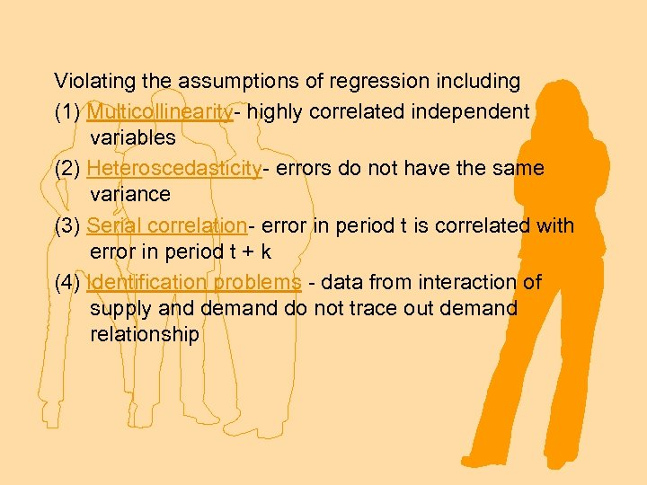 Violating the assumptions of regression including (1) Multicollinearity- highly correlated independent variables (2) Heteroscedasticity-
