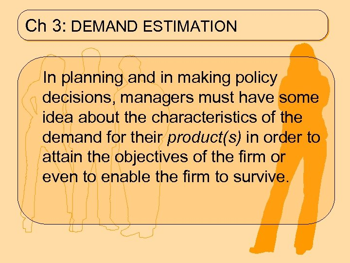 Ch 3: DEMAND ESTIMATION In planning and in making policy decisions, managers must have