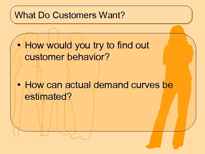 What Do Customers Want? • How would you try to find out customer behavior?