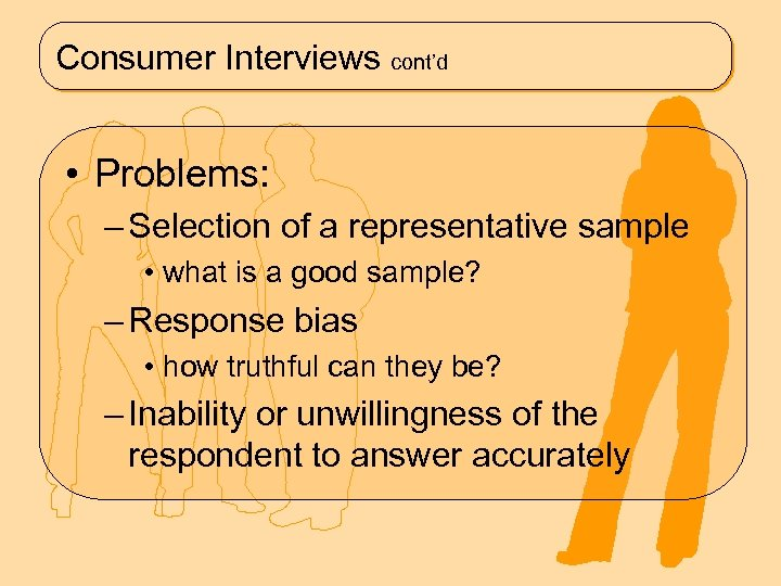 Consumer Interviews cont'd • Problems: – Selection of a representative sample • what is