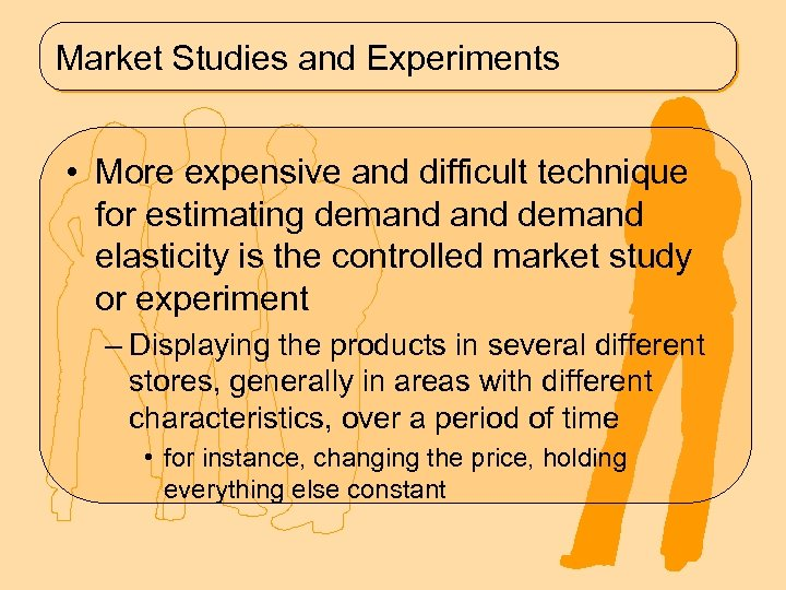 Market Studies and Experiments • More expensive and difficult technique for estimating demand elasticity