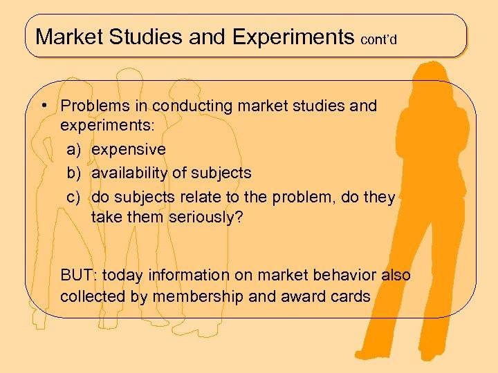Market Studies and Experiments cont'd • Problems in conducting market studies and experiments: a)